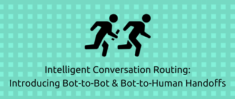 Intelligent Conversation Routing: Introducing Bot-to-Bot & Bot-to-Human Handoffs