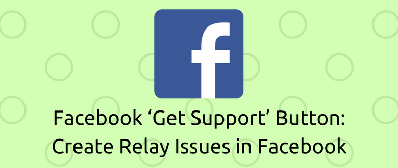 Facebook 'Get Support' Button: Create Relay Issues in Facebook