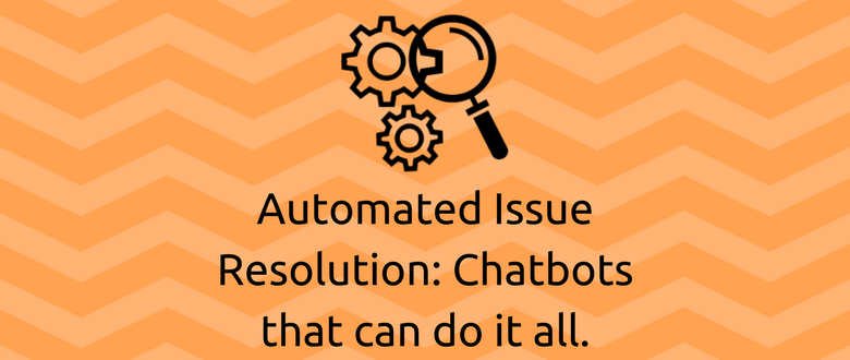 Automated Issue Resolution: Chatbots that can do it all.